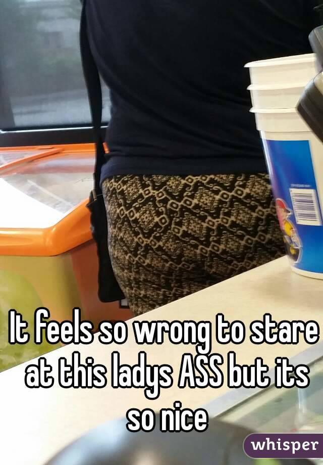 It feels so wrong to stare at this ladys ASS but its so nice