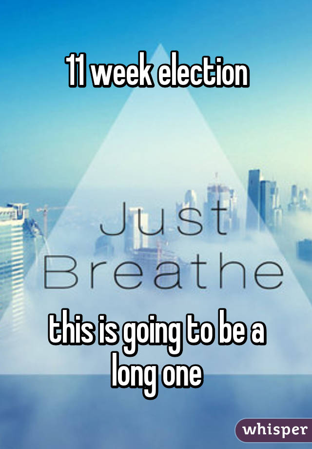 11 week election      this is going to be a long one
