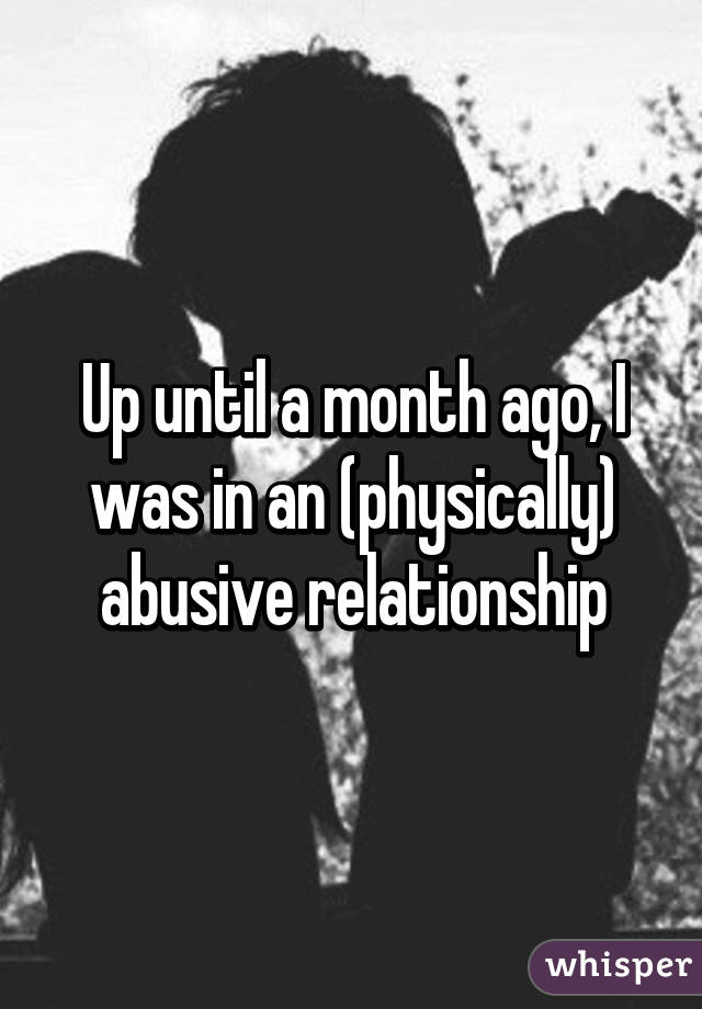 Up until a month ago, I was in an (physically) abusive relationship