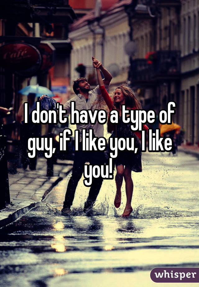 I don't have a type of guy, if I like you, I like you!