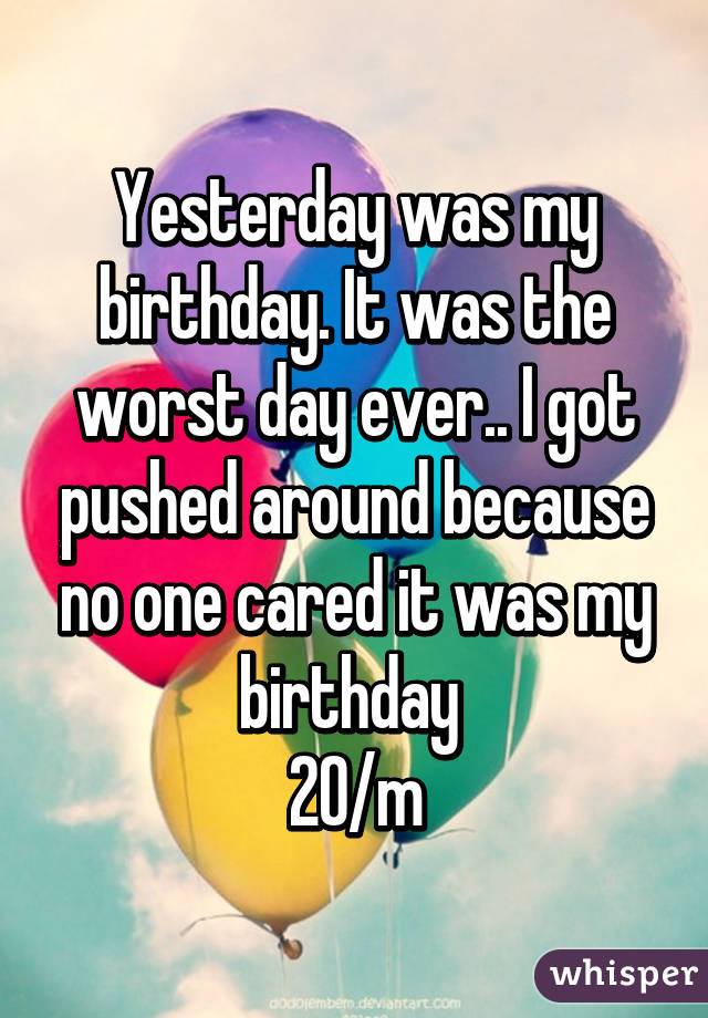 Yesterday was my birthday. It was the worst day ever.. I got pushed around because no one cared it was my birthday  20/m