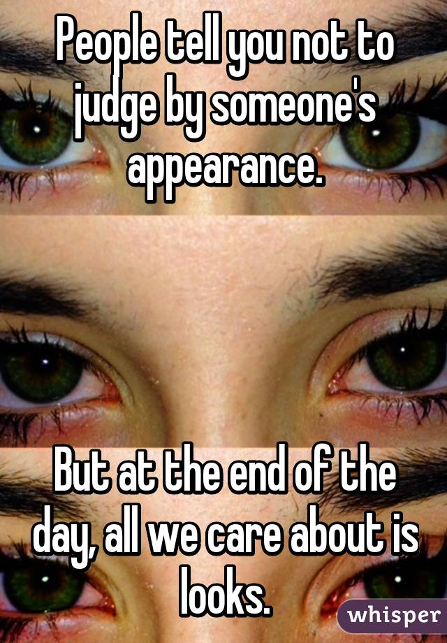 People tell you not to judge by someone's appearance.     But at the end of the day, all we care about is looks.