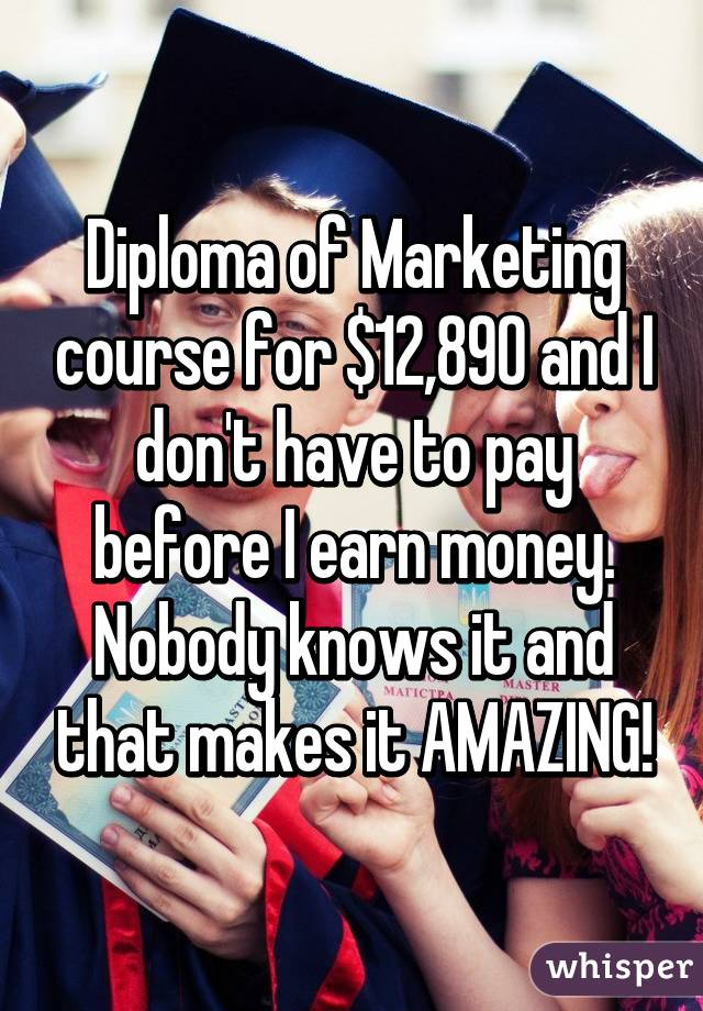 Diploma of Marketing course for $12,890 and I don't have to pay before I earn money. Nobody knows it and that makes it AMAZING!