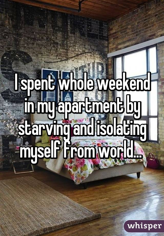 I spent whole weekend in my apartment by starving and isolating myself from world...