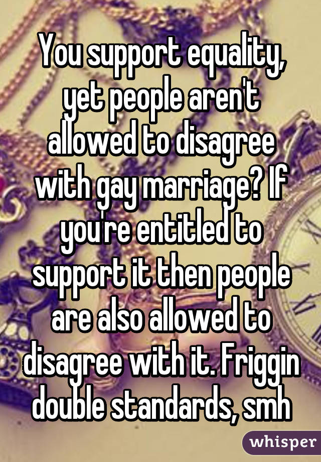 You support equality, yet people aren't allowed to disagree with gay marriage? If you're entitled to support it then people are also allowed to disagree with it. Friggin double standards, smh