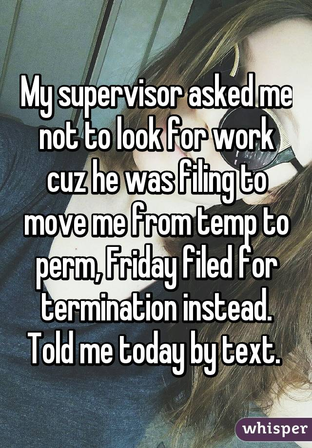 My supervisor asked me not to look for work cuz he was filing to move me from temp to perm, Friday filed for termination instead. Told me today by text.