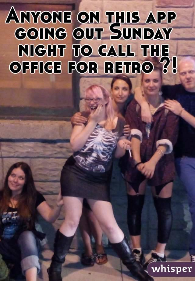 Anyone on this app going out Sunday night to call the office for retro ?!