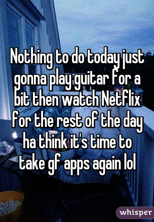 Nothing to do today just gonna play guitar for a bit then watch Netflix for the rest of the day ha think it's time to take gf apps again lol
