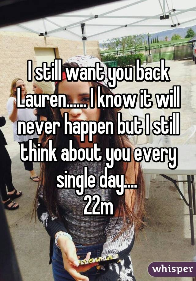 I still want you back Lauren...... I know it will never happen but I still think about you every single day....  22m