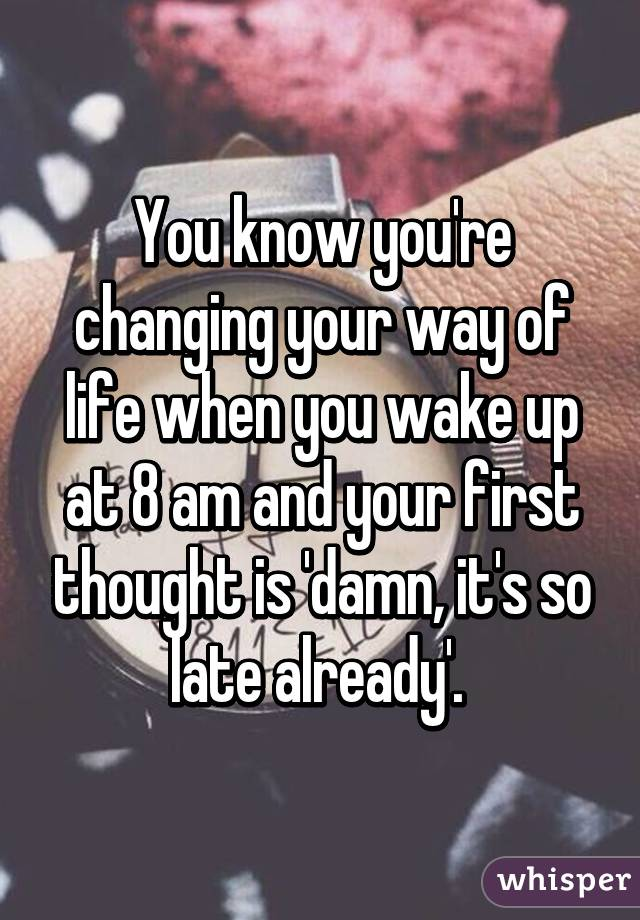 You know you're changing your way of life when you wake up at 8 am and your first thought is 'damn, it's so late already'.