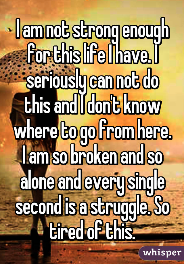 I am not strong enough for this life I have. I seriously can not do this and I don't know where to go from here. I am so broken and so alone and every single second is a struggle. So tired of this.
