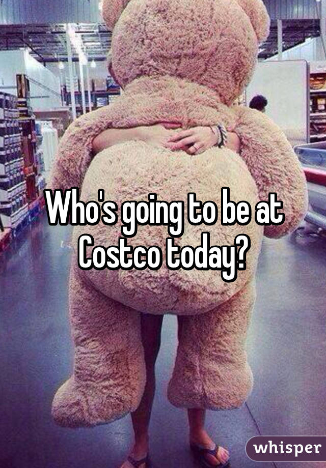 Who's going to be at Costco today?
