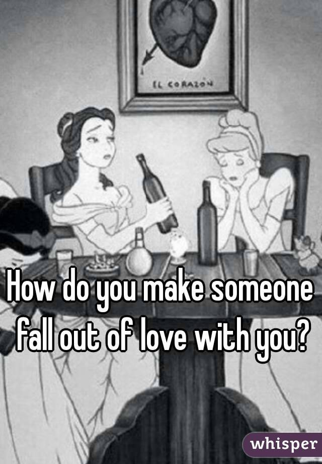 How do you make someone fall out of love with you?