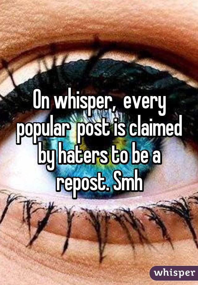 On whisper,  every popular  post is claimed by haters to be a repost. Smh