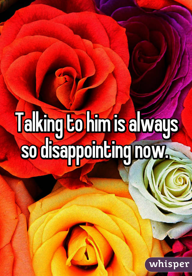 Talking to him is always so disappointing now.