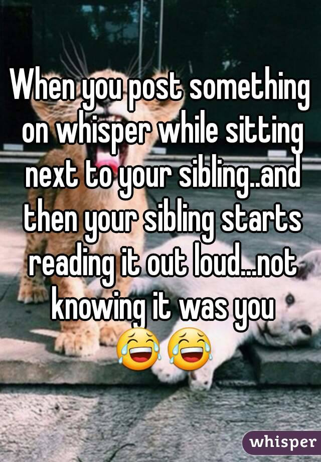 When you post something on whisper while sitting next to your sibling..and then your sibling starts reading it out loud...not knowing it was you 😂😂
