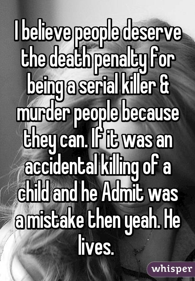 I believe people deserve the death penalty for being a serial killer & murder people because they can. If it was an accidental killing of a child and he Admit was a mistake then yeah. He lives.