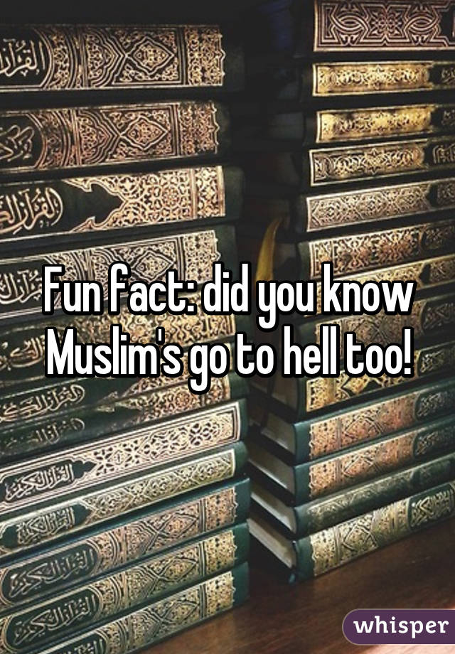 Fun fact: did you know Muslim's go to hell too!