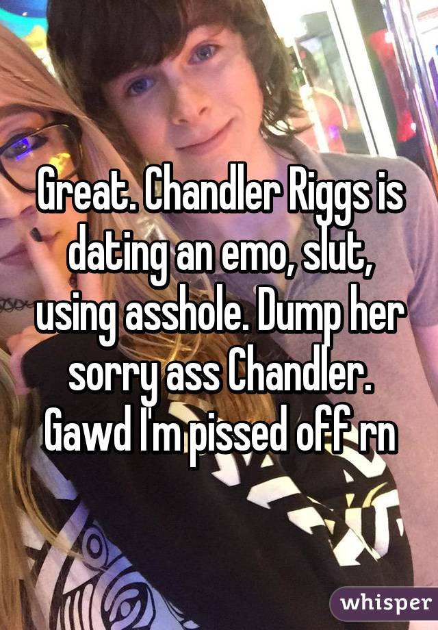 Great. Chandler Riggs is dating an emo, slut, using asshole. Dump her sorry ass Chandler. Gawd I'm pissed off rn