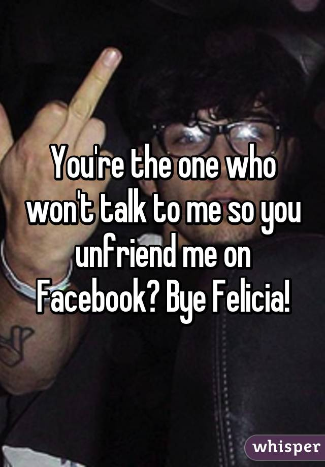 You're the one who won't talk to me so you unfriend me on Facebook? Bye Felicia!