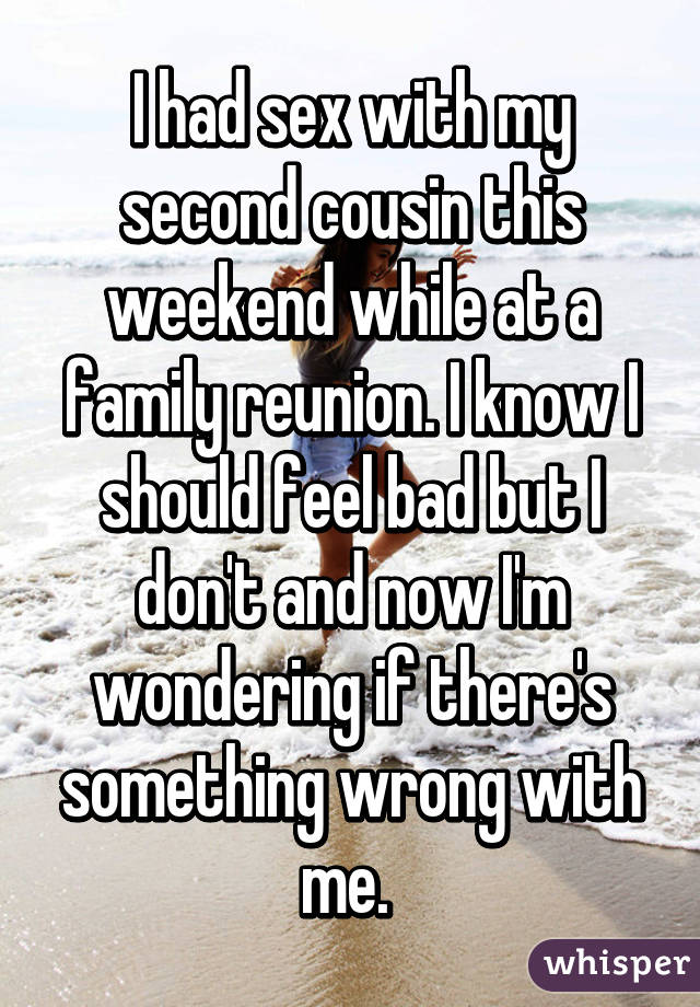 I had sex with my second cousin this weekend while at a family reunion. I know I should feel bad but I don't and now I'm wondering if there's something wrong with me.