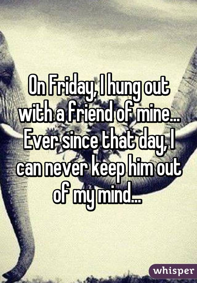 On Friday, I hung out with a friend of mine... Ever since that day, I can never keep him out of my mind...