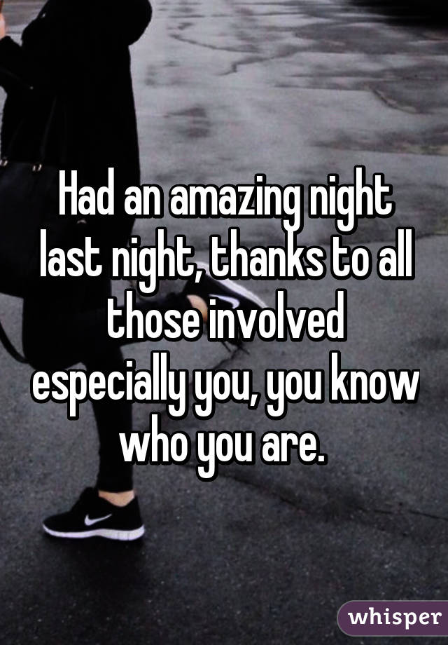 Had an amazing night last night, thanks to all those involved especially you, you know who you are.