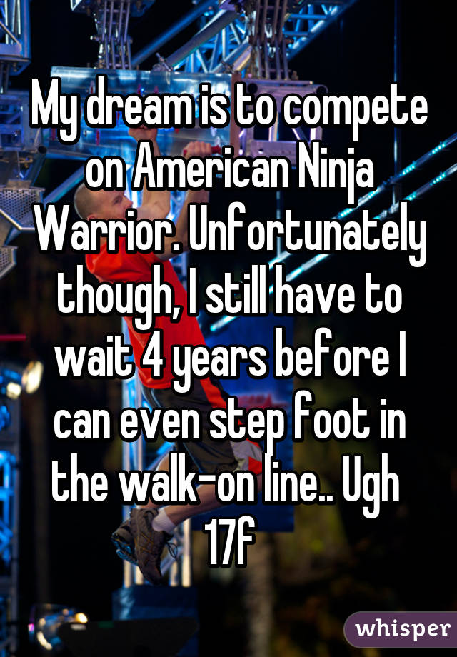 My dream is to compete on American Ninja Warrior. Unfortunately though, I still have to wait 4 years before I can even step foot in the walk-on line.. Ugh  17f
