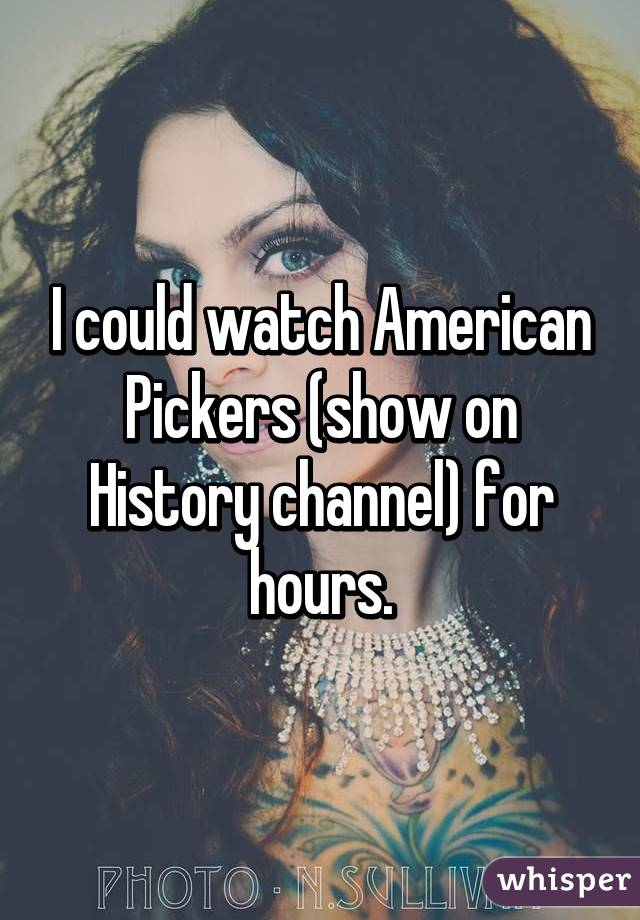 I could watch American Pickers (show on History channel) for hours.
