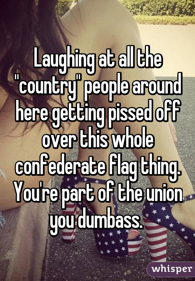 "Laughing at all the ""country"" people around here getting pissed off over this whole confederate flag thing. You're part of the union you dumbass."