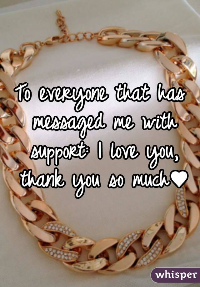 To everyone that has messaged me with support: I love you, thank you so much♥