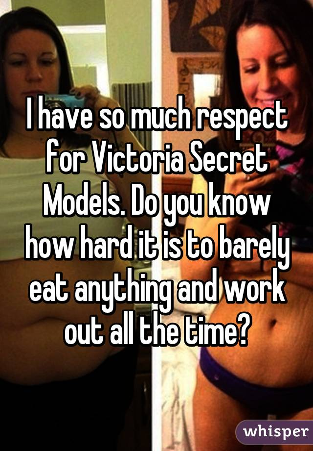 I have so much respect for Victoria Secret Models. Do you know how hard it is to barely eat anything and work out all the time?