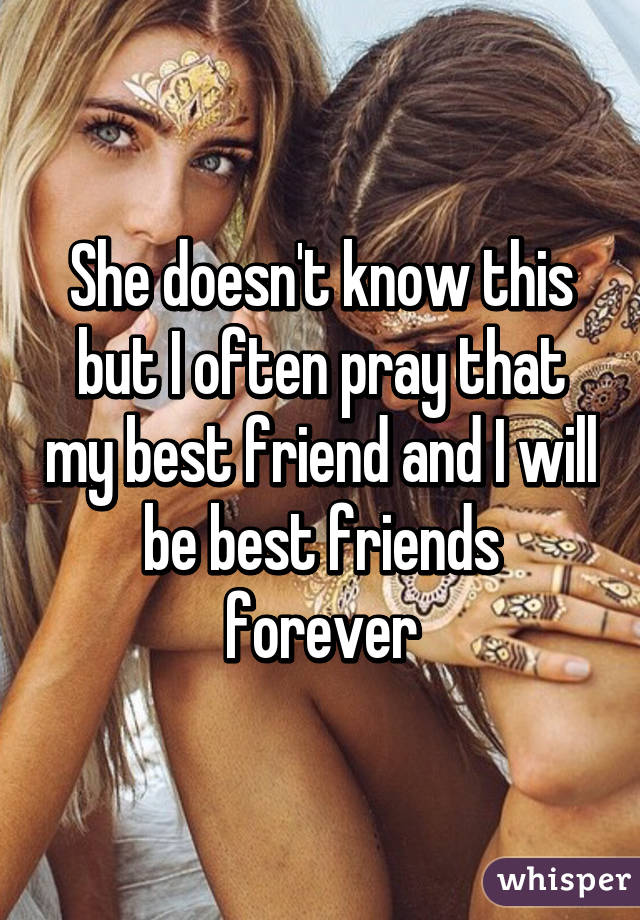 She doesn't know this but I often pray that my best friend and I will be best friends forever