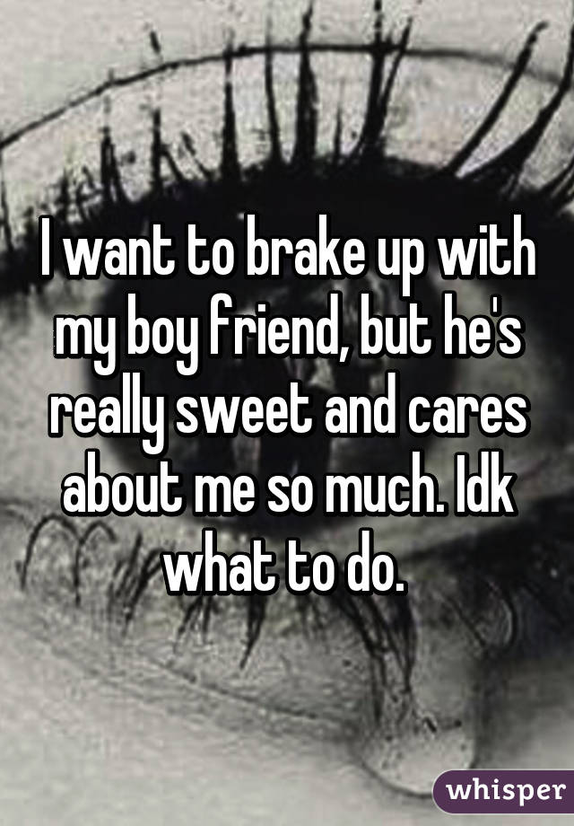 I want to brake up with my boy friend, but he's really sweet and cares about me so much. Idk what to do.