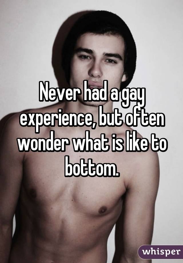Never had a gay experience, but often wonder what is like to bottom.
