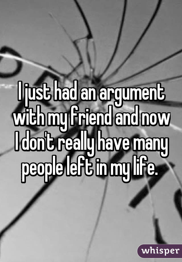 I just had an argument with my friend and now I don't really have many people left in my life.