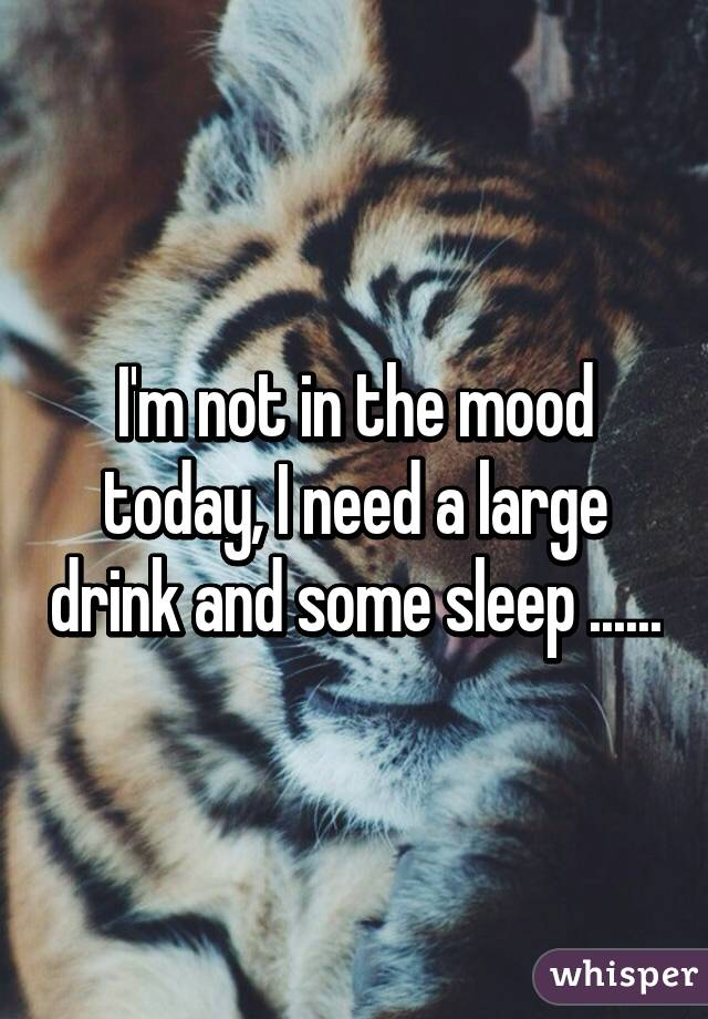 I'm not in the mood today, I need a large drink and some sleep ......