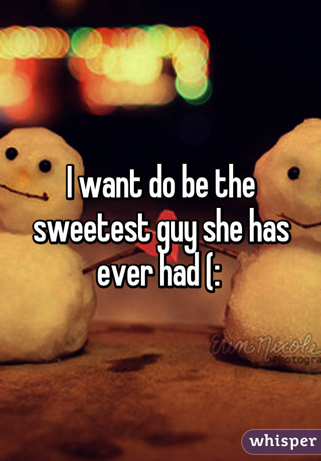 I want do be the sweetest guy she has ever had (: