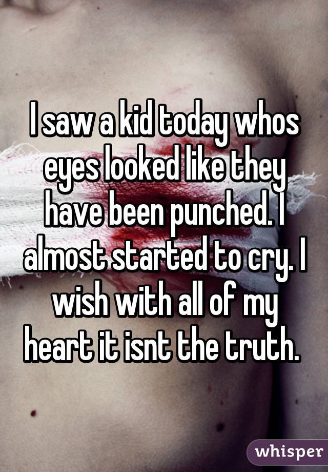 I saw a kid today whos eyes looked like they have been punched. I almost started to cry. I wish with all of my heart it isnt the truth.