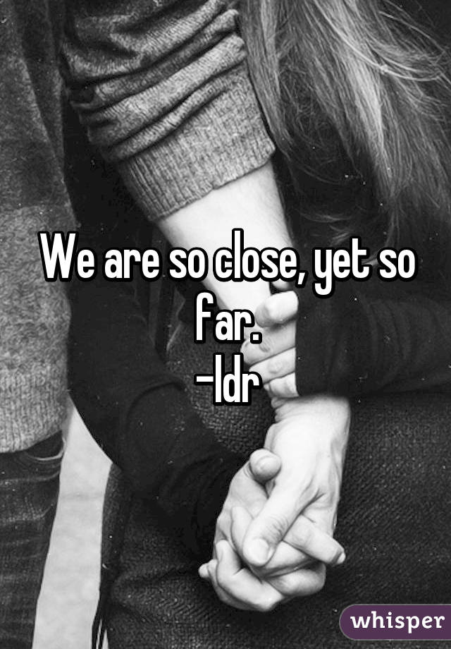 We are so close, yet so far. -ldr