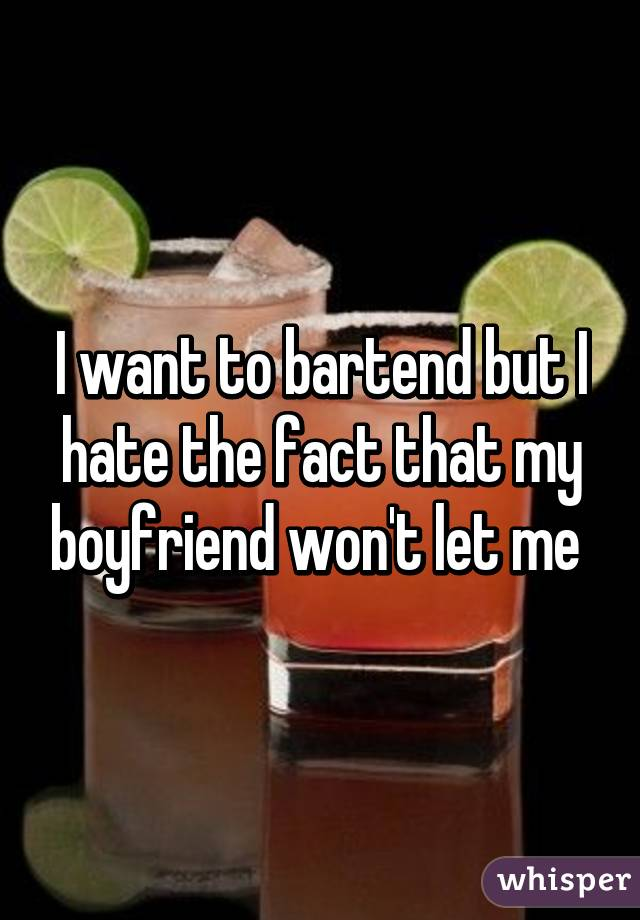 I want to bartend but I hate the fact that my boyfriend won't let me