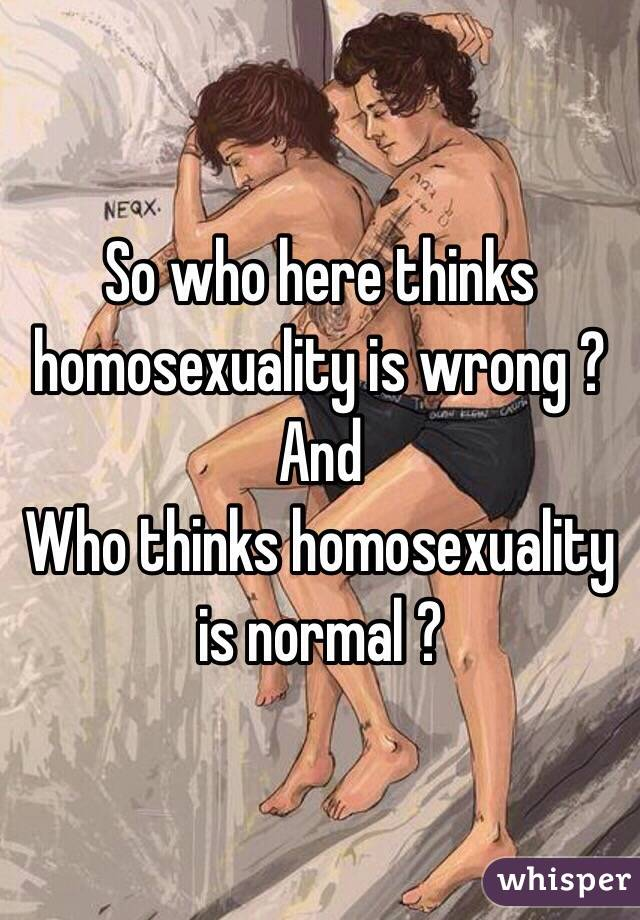 So who here thinks homosexuality is wrong ?  And  Who thinks homosexuality is normal ?