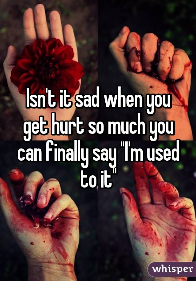 "Isn't it sad when you get hurt so much you can finally say ""I'm used to it"""