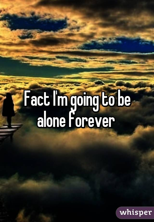 Fact I'm going to be alone forever