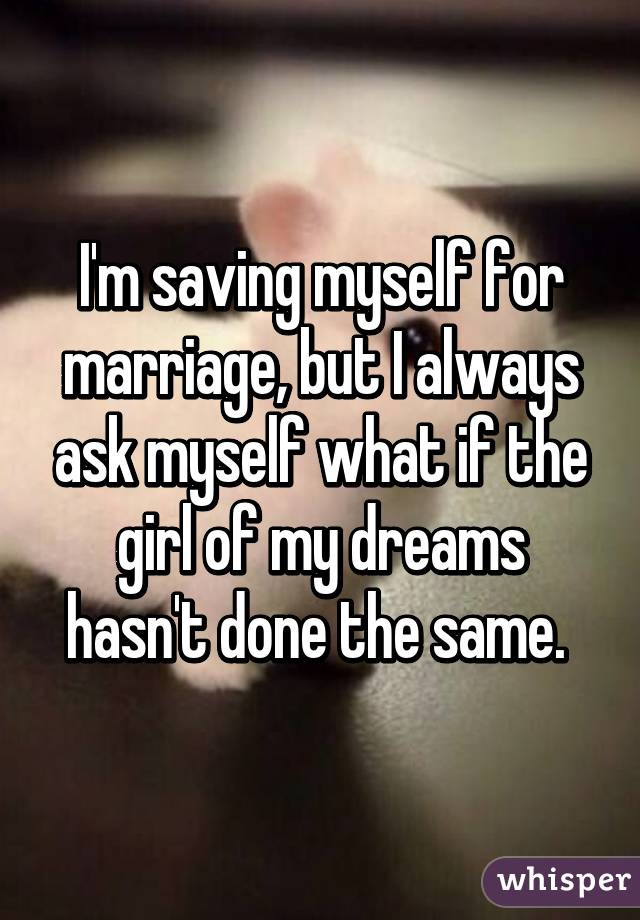 I'm saving myself for marriage, but I always ask myself what if the girl of my dreams hasn't done the same.