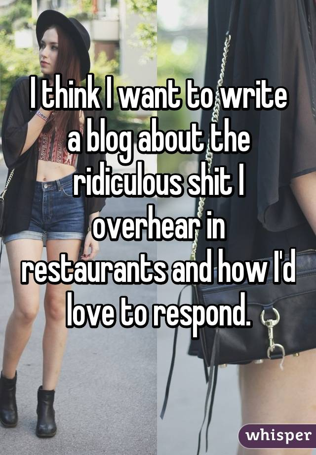 I think I want to write a blog about the ridiculous shit I overhear in restaurants and how I'd love to respond.