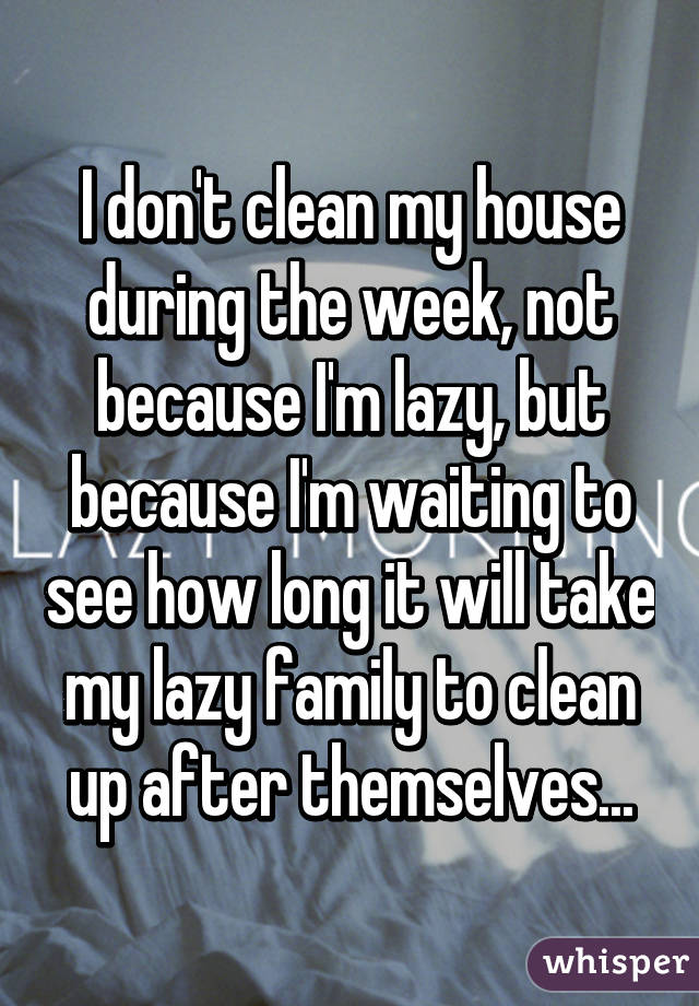 I don't clean my house during the week, not because I'm lazy, but because I'm waiting to see how long it will take my lazy family to clean up after themselves...