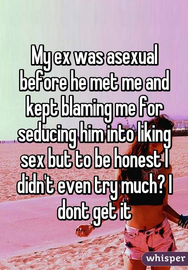 My ex was asexual before he met me and kept blaming me for seducing him into liking sex but to be honest I didn't even try much? I dont get it
