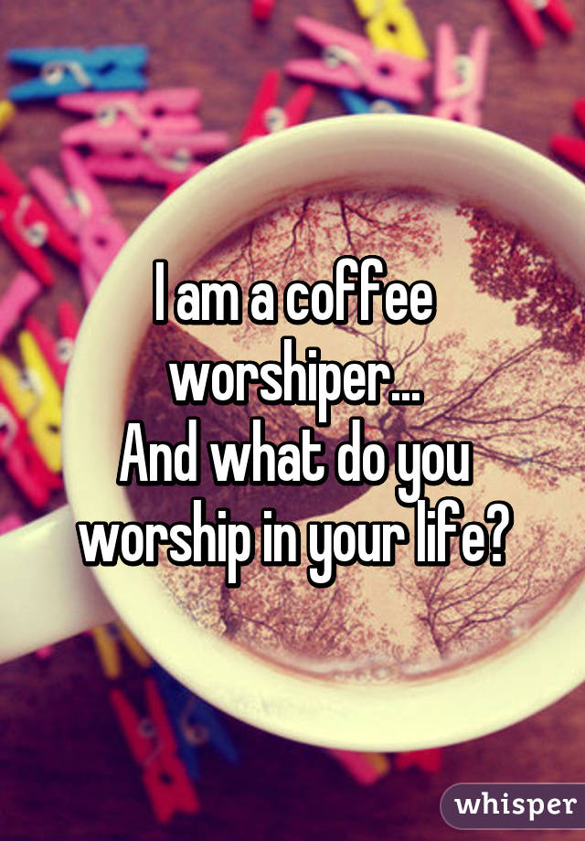 I am a coffee worshiper... And what do you worship in your life?