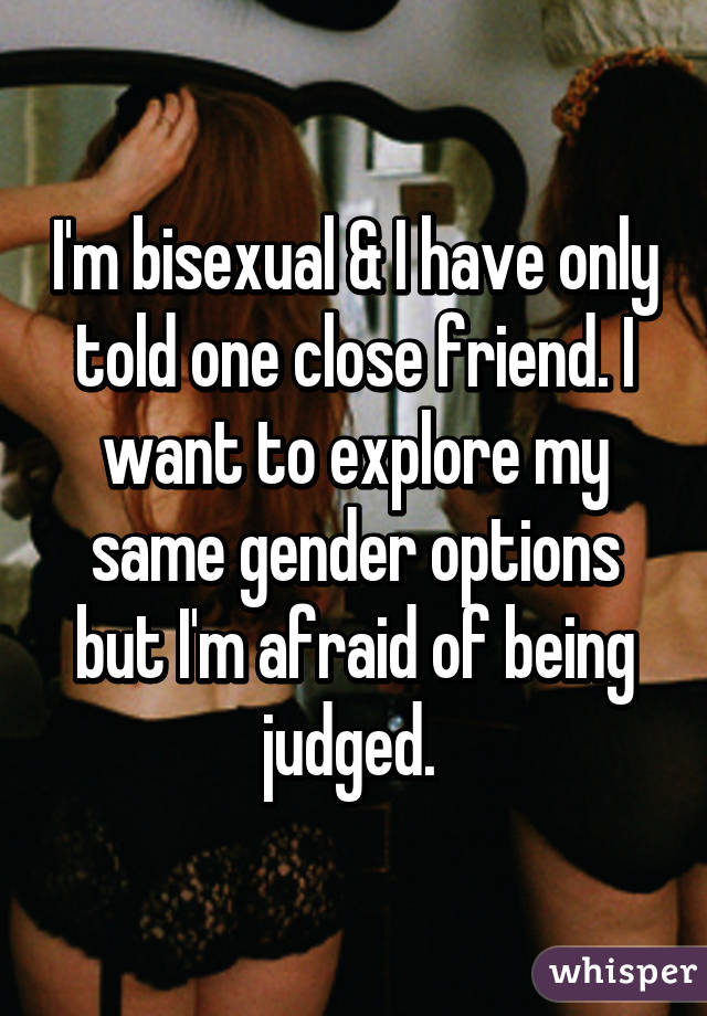 I'm bisexual & I have only told one close friend. I want to explore my same gender options but I'm afraid of being judged.